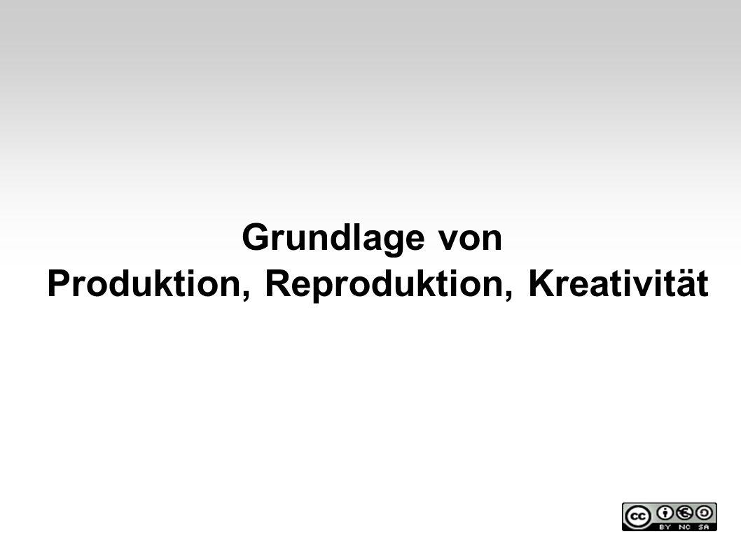 Grundlage von Produktion, Reproduktion, Kreativität