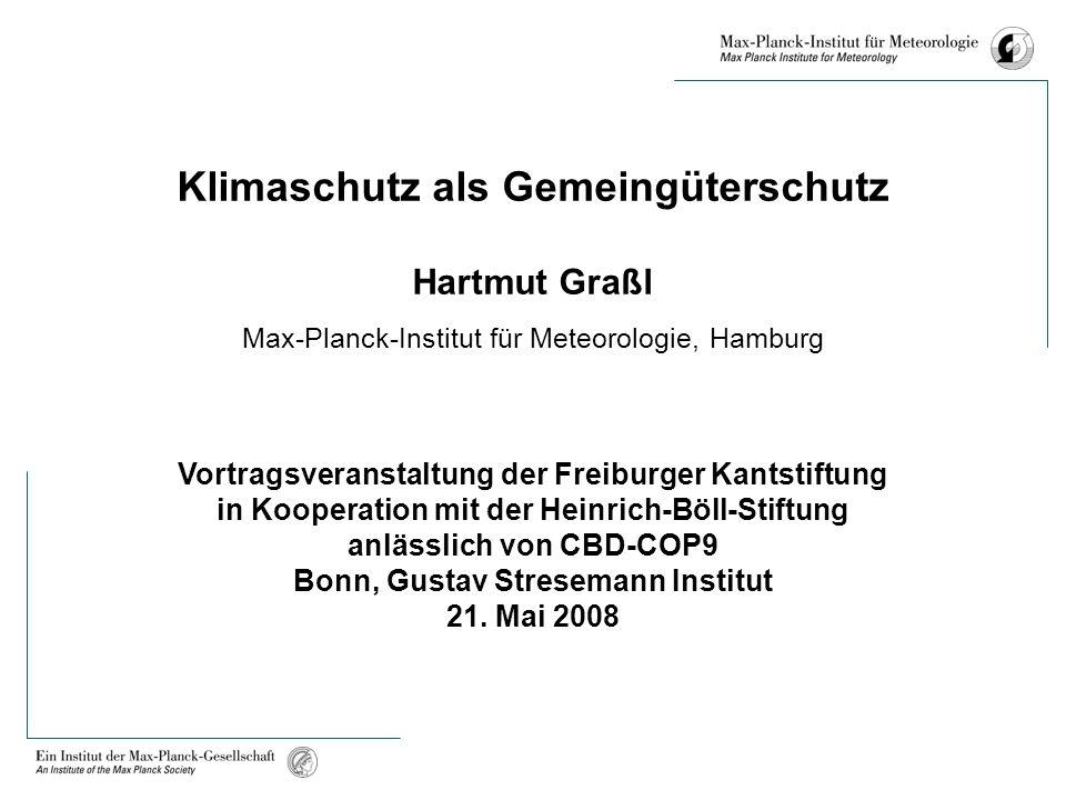 Klimaschutz als Gemeingüterschutz Hartmut Graßl Max-Planck-Institut für Meteorologie, Hamburg Vortragsveranstaltung der Freiburger Kantstiftung in Kooperation mit der Heinrich-Böll-Stiftung anlässlich von CBD-COP9 Bonn, Gustav Stresemann Institut 21.
