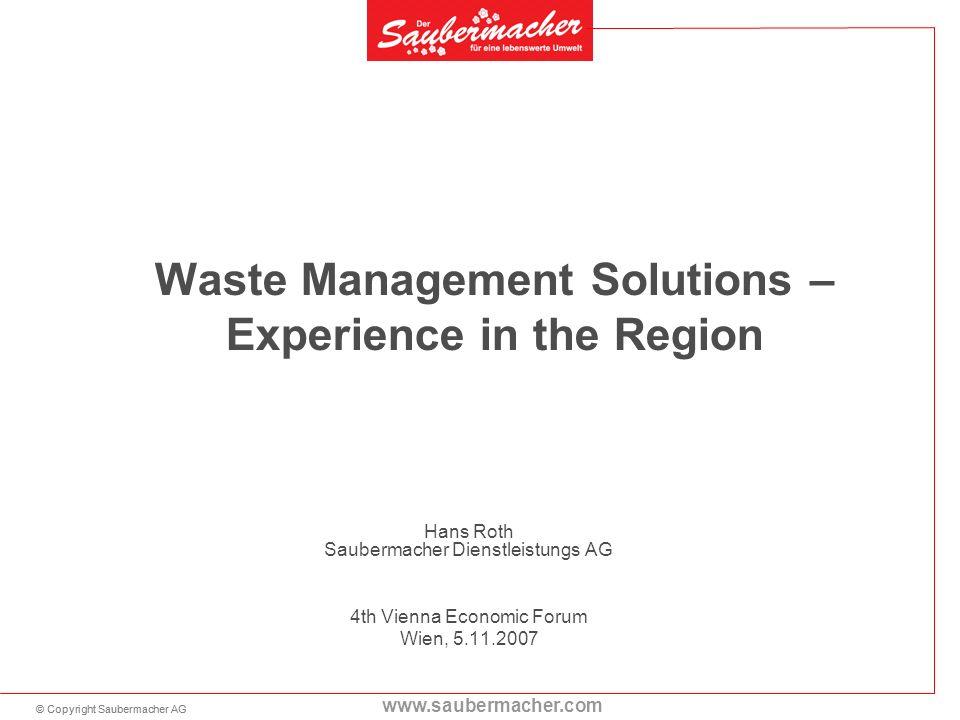 © Copyright Saubermacher AG www.saubermacher.com Waste Management Solutions – Experience in the Region Hans Roth Saubermacher Dienstleistungs AG 4th Vienna Economic Forum Wien, 5.11.2007