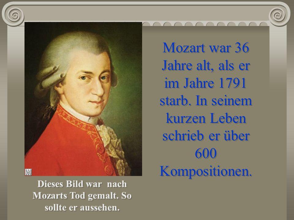 Dieses Bild war nach Mozarts Tod gemalt. So sollte er aussehen. Mozart war 36 Jahre alt, als er im Jahre 1791 starb. In seinem kurzen Leben schrieb er