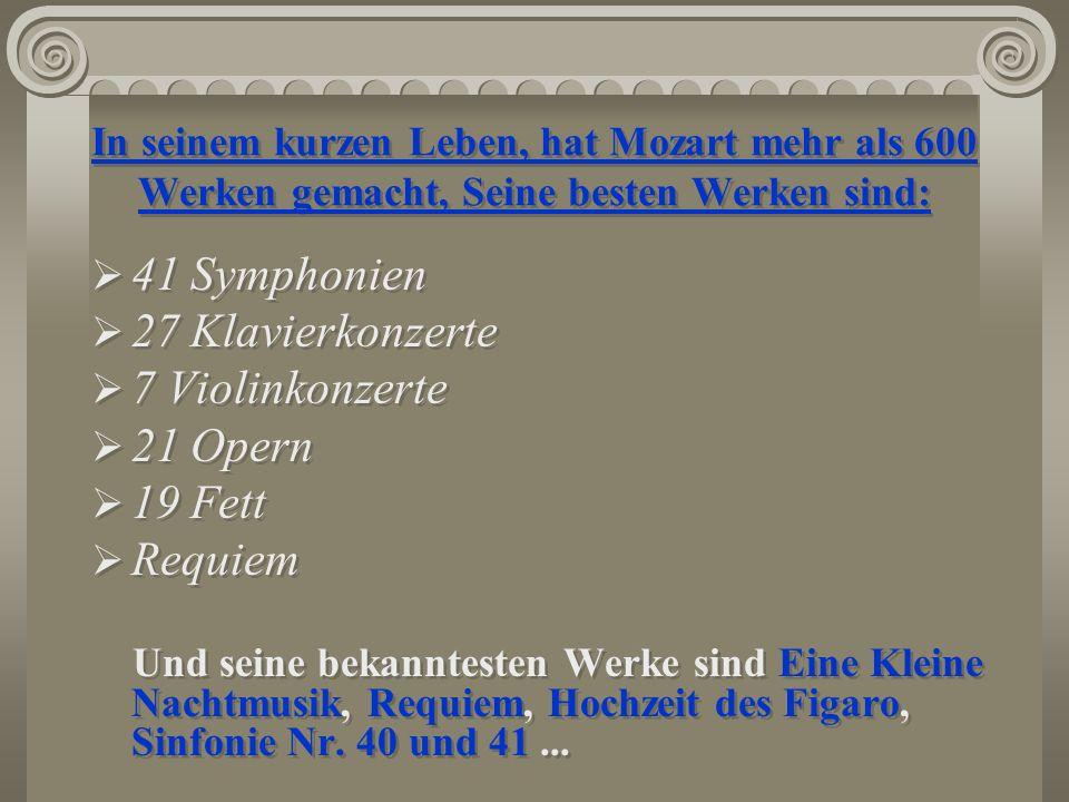 In seinem kurzen Leben, hat Mozart mehr als 600 Werken gemacht, Seine besten Werken sind: 41 Symphonien 27 Klavierkonzerte 7 Violinkonzerte 21 Opern 1