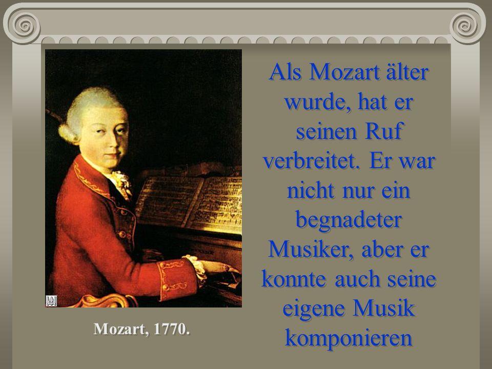 Als Mozart älter wurde, hat er seinen Ruf verbreitet. Er war nicht nur ein begnadeter Musiker, aber er konnte auch seine eigene Musik komponieren Moza