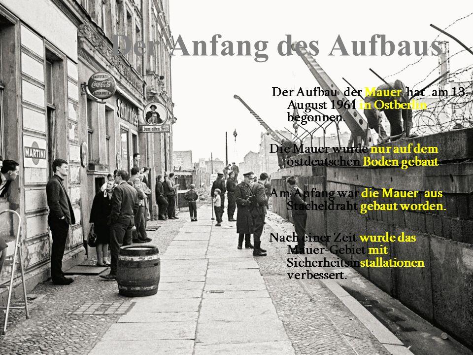 Der Anfang des Aufbaus Der Aufbau der Mauer hat am 13. August 1961 in Ostberlin begonnen. Die Mauer wurde nur auf dem ostdeutschen Boden gebaut. Am An