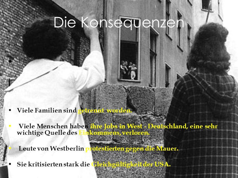 Die Konsequenzen Viele Familien sind getrennt worden. Viele Menschen haben ihre Jobs in West - Deutschland, eine sehr wichtige Quelle des Einkommens,