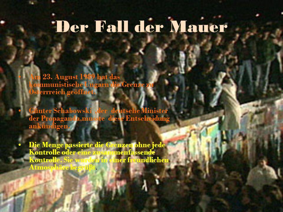 Der Fall der Mauer Am 23. August 1989 hat das kommunistische Ungarn die Grenze zu Österrreich geöffnet. Günter Schabowski,der deutsche Minister der Pr