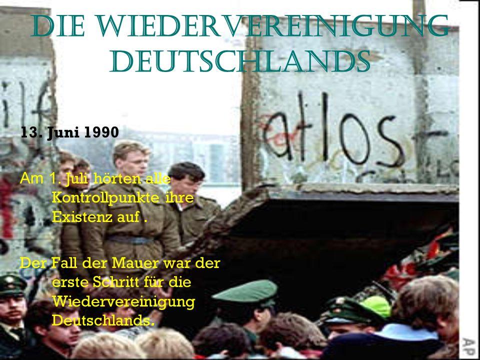 Die Wiedervereinigung Deutschlands 13. Juni 1990 Am 1. Juli hörten alle Kontrollpunkte ihre Existenz auf. Der Fall der Mauer war der erste Schritt für