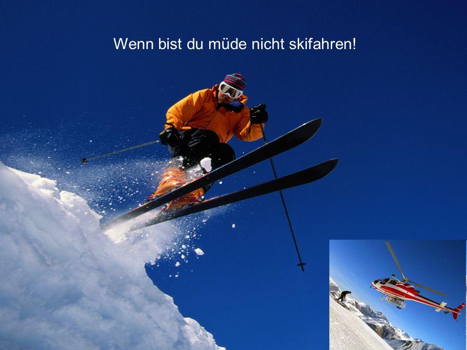 Wenn bist du müde nicht skifahren!