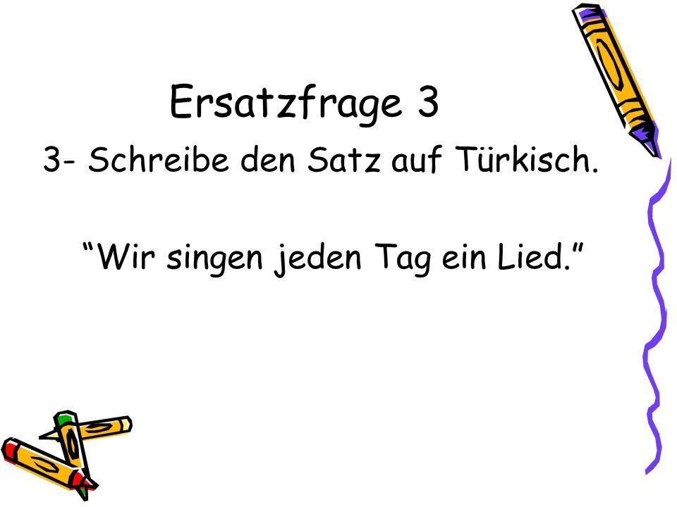 Ersatzfrage 3 3- Schreibe den Satz auf Türkisch. Wir singen jeden Tag ein Lied.