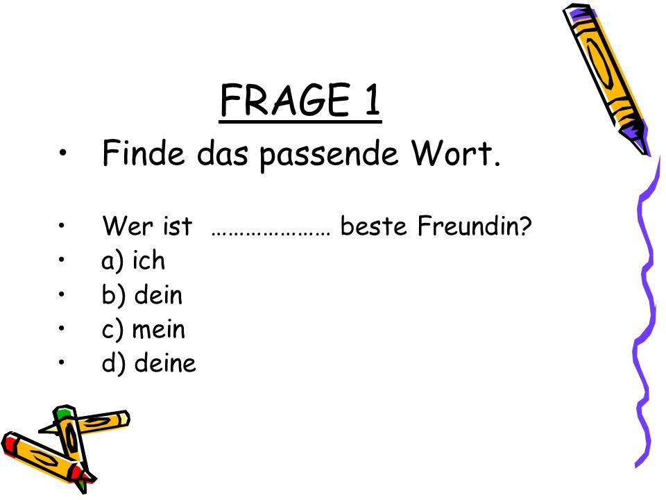 FRAGE 1 Finde das passende Wort. Wer ist ………………… beste Freundin? a) ich b) dein c) mein d) deine