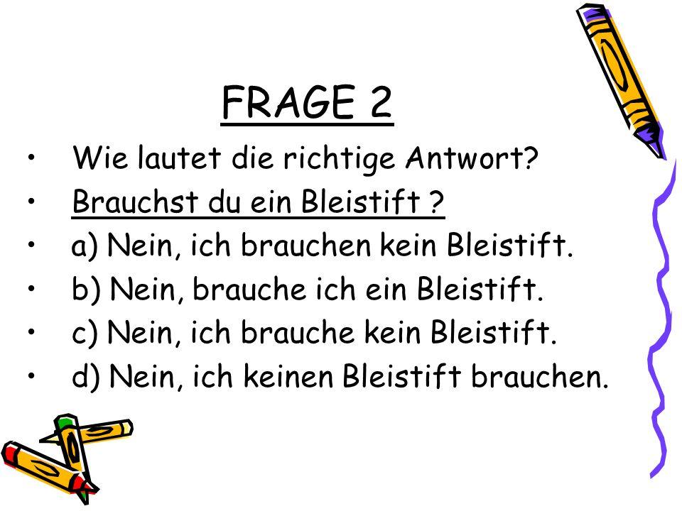 FRAGE 2 Wie lautet die richtige Antwort.Brauchst du ein Bleistift .