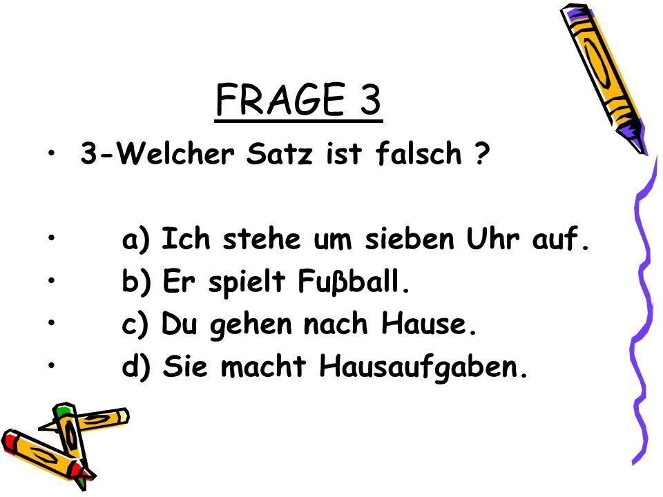 FRAGE 3 3-Welcher Satz ist falsch .a) Ich stehe um sieben Uhr auf.