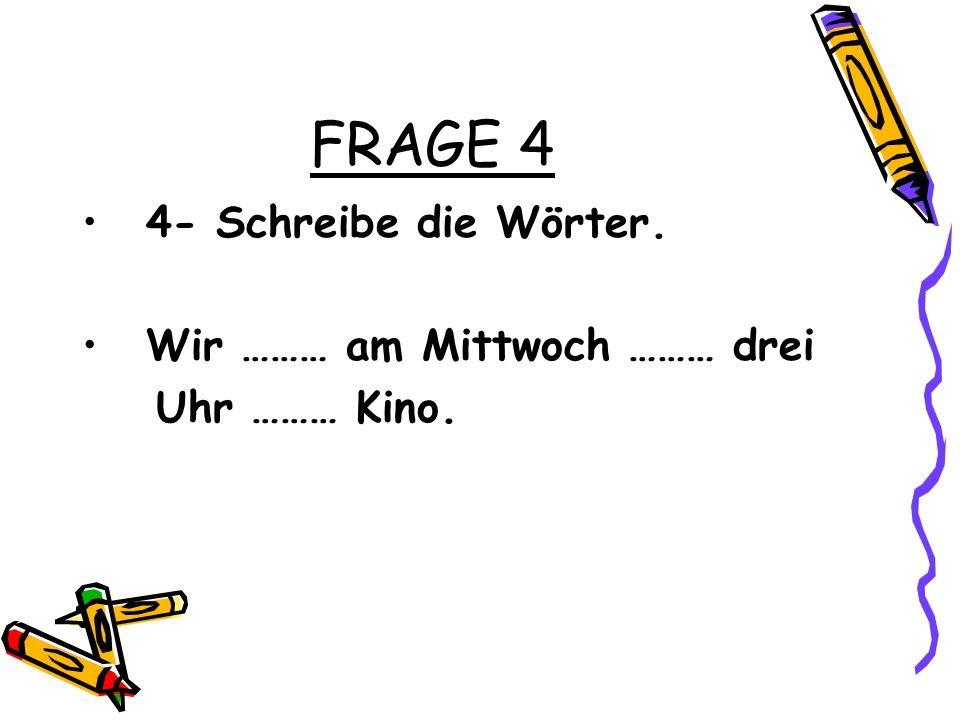 FRAGE 4 4- Schreibe die Wörter. Wir ……… am Mittwoch ……… drei Uhr ……… Kino.