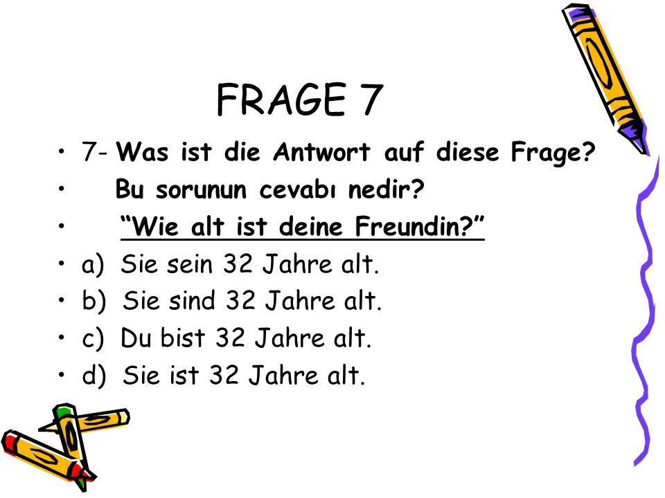 FRAGE 7 7- Was ist die Antwort auf diese Frage.Bu sorunun cevabı nedir.