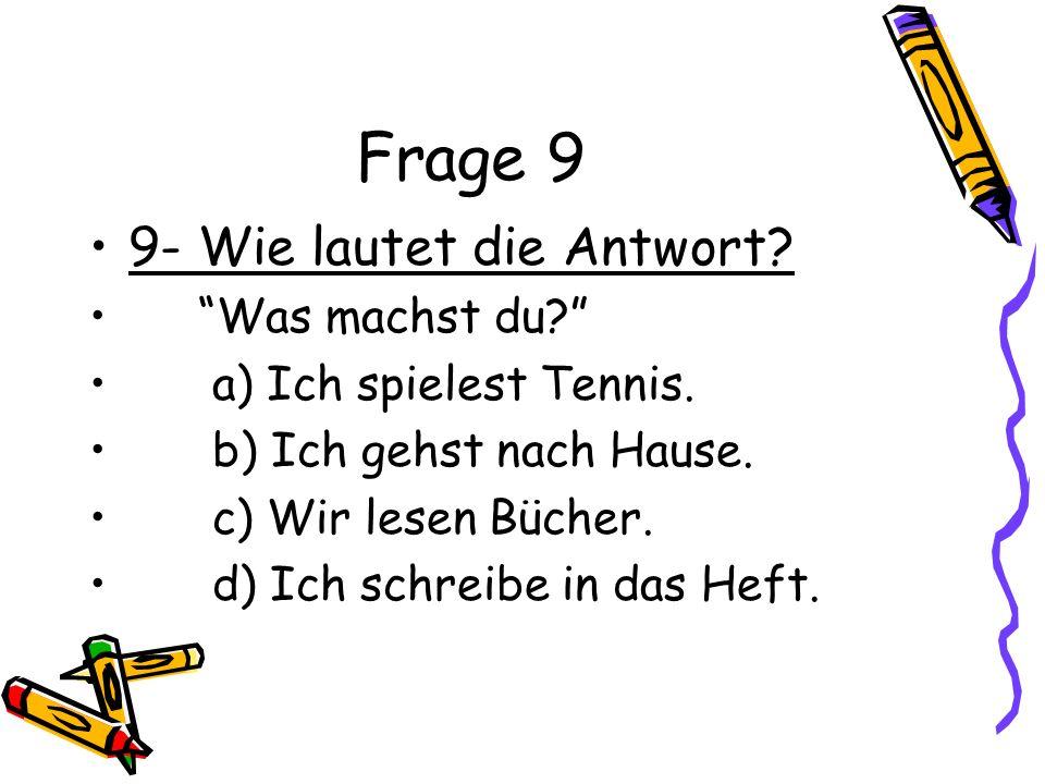 Frage 9 9- Wie lautet die Antwort? Was machst du? a) Ich spielest Tennis. b) Ich gehst nach Hause. c) Wir lesen Bücher. d) Ich schreibe in das Heft.