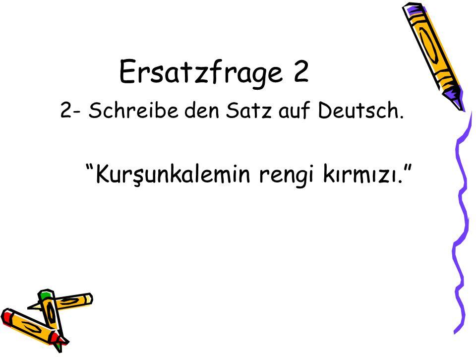 Ersatzfrage 2 2- Schreibe den Satz auf Deutsch. Kurşunkalemin rengi kırmızı.