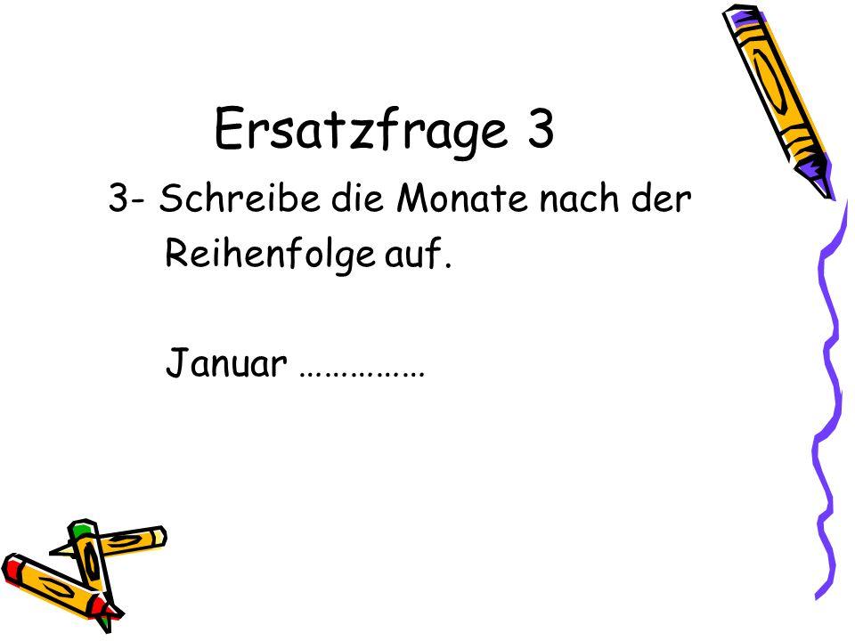 Ersatzfrage 3 3- Schreibe die Monate nach der Reihenfolge auf. Januar ……………