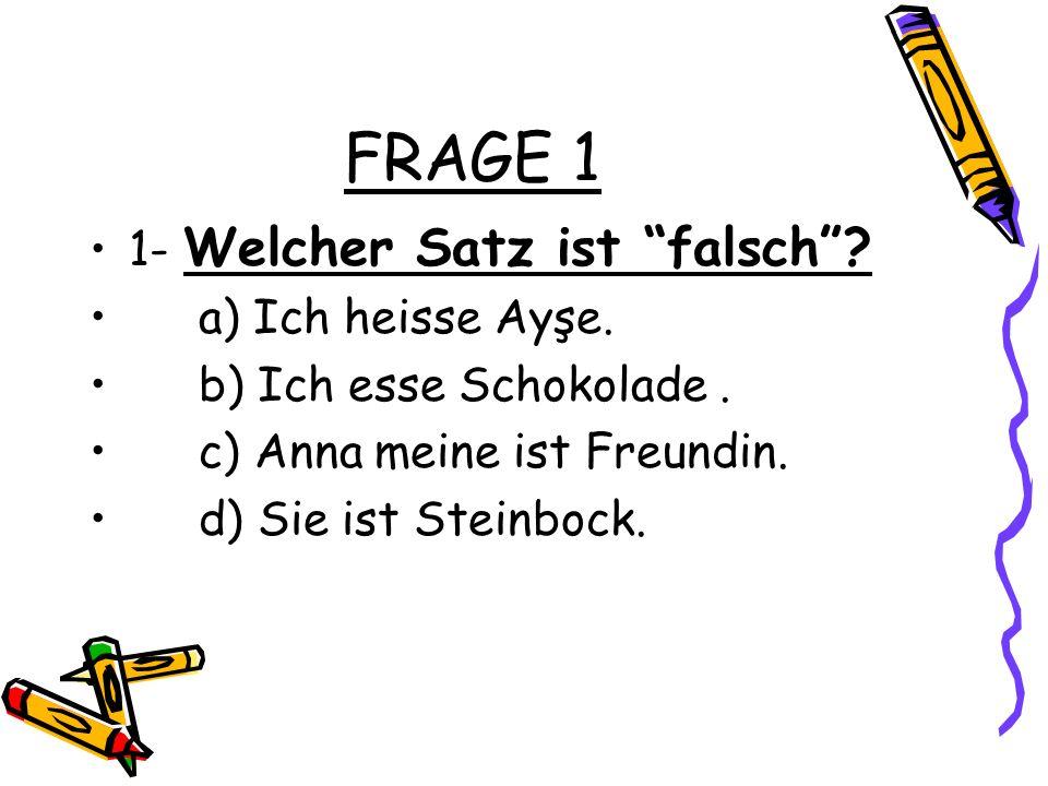 FRAGE 1 1- Welcher Satz ist falsch? a) Ich heisse Ayşe. b) Ich esse Schokolade. c) Anna meine ist Freundin. d) Sie ist Steinbock.