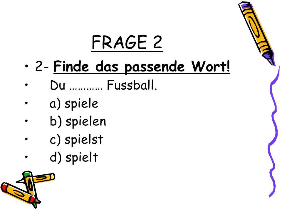FRAGE 2 2- Finde das passende Wort! Du ………… Fussball. a) spiele b) spielen c) spielst d) spielt