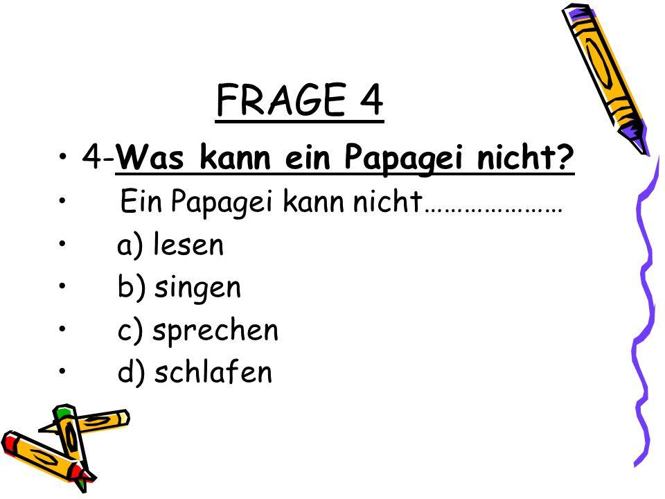 FRAGE 4 4-Was kann ein Papagei nicht? Ein Papagei kann nicht………………… a) lesen b) singen c) sprechen d) schlafen