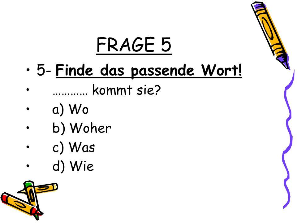 FRAGE 5 5- Finde das passende Wort! ………… kommt sie? a) Wo b) Woher c) Was d) Wie