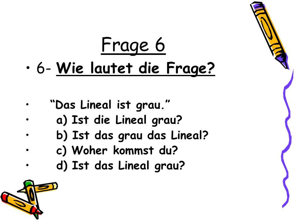 Frage 6 6- Wie lautet die Frage? Das Lineal ist grau. a) Ist die Lineal grau? b) Ist das grau das Lineal? c) Woher kommst du? d) Ist das Lineal grau?
