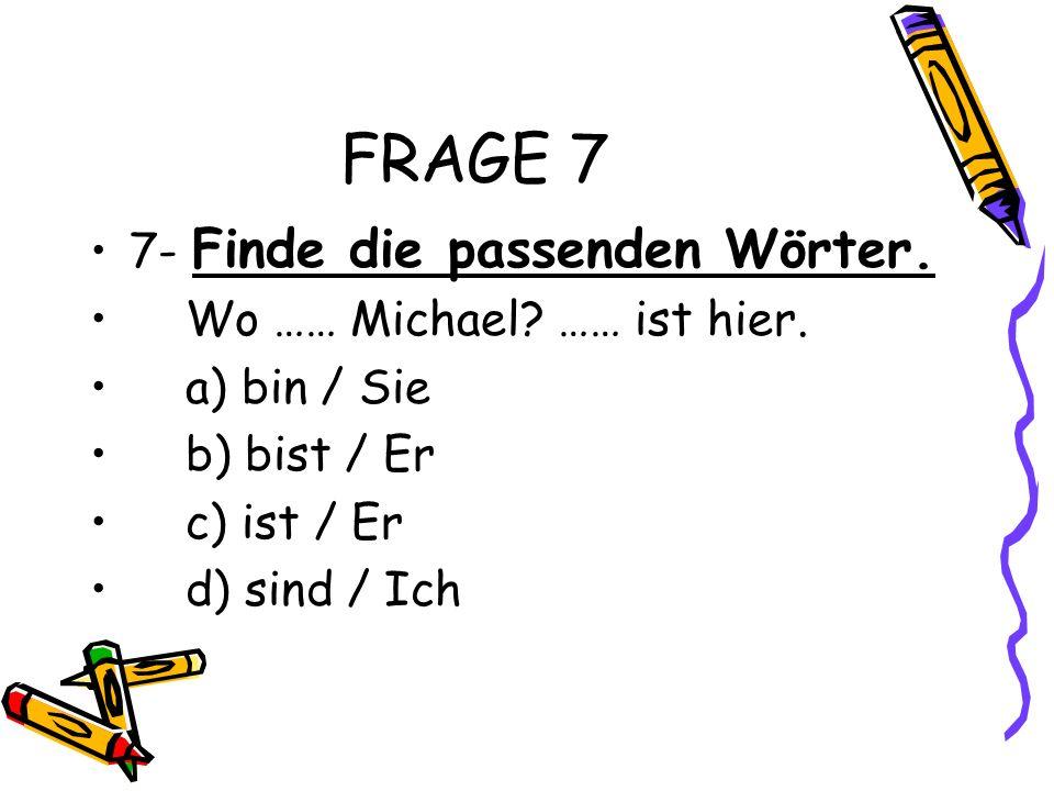 FRAGE 7 7- Finde die passenden Wörter. Wo …… Michael? …… ist hier. a) bin / Sie b) bist / Er c) ist / Er d) sind / Ich