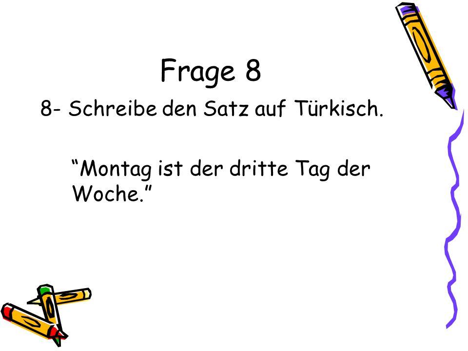 Frage 8 8- Schreibe den Satz auf Türkisch. Montag ist der dritte Tag der Woche.
