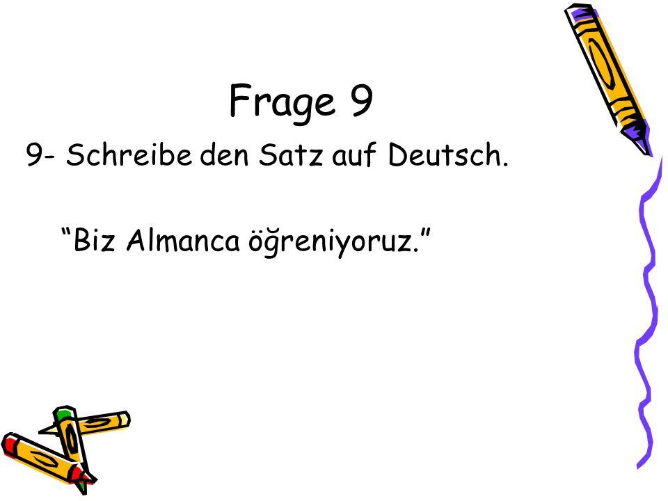 Frage 9 9- Schreibe den Satz auf Deutsch. Biz Almanca öğreniyoruz.