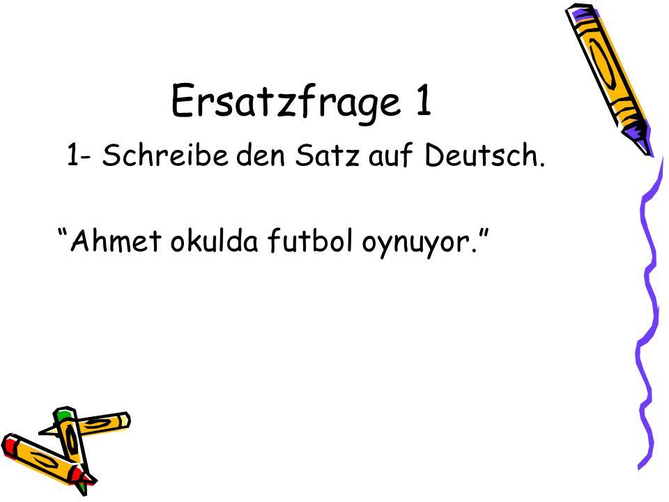 Ersatzfrage 1 1- Schreibe den Satz auf Deutsch. Ahmet okulda futbol oynuyor.