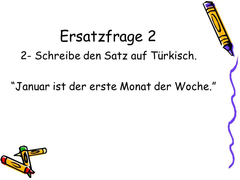 Ersatzfrage 2 2- Schreibe den Satz auf Türkisch. Januar ist der erste Monat der Woche.