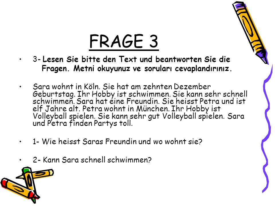 FRAGE 3 3- Lesen Sie bitte den Text und beantworten Sie die Fragen. Metni okuyunuz ve soruları cevaplandırınız. Sara wohnt in Köln. Sie hat am zehnten
