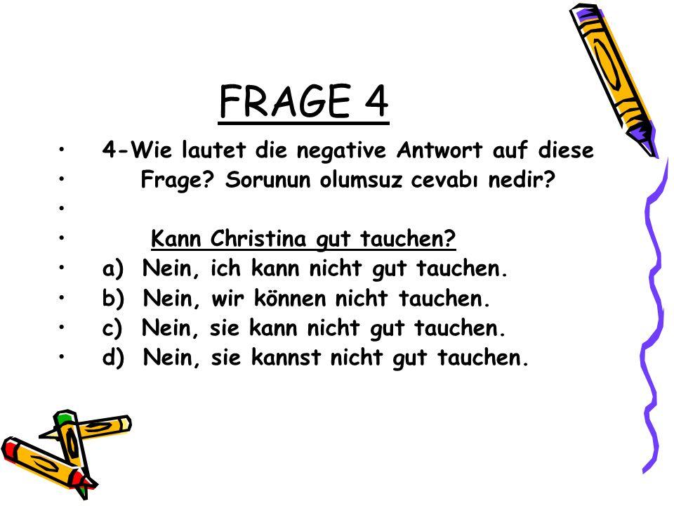 FRAGE 4 4-Wie lautet die negative Antwort auf diese Frage? Sorunun olumsuz cevabı nedir? Kann Christina gut tauchen? a) Nein, ich kann nicht gut tauch