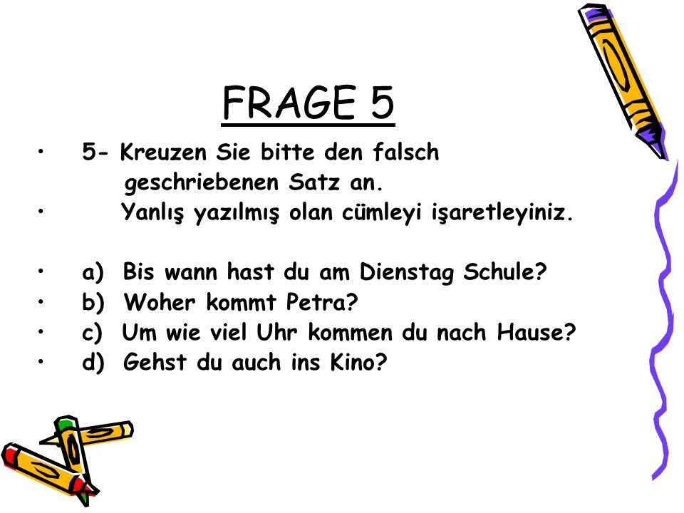 FRAGE 5 5- Kreuzen Sie bitte den falsch geschriebenen Satz an. Yanlış yazılmış olan cümleyi işaretleyiniz. a) Bis wann hast du am Dienstag Schule? b)