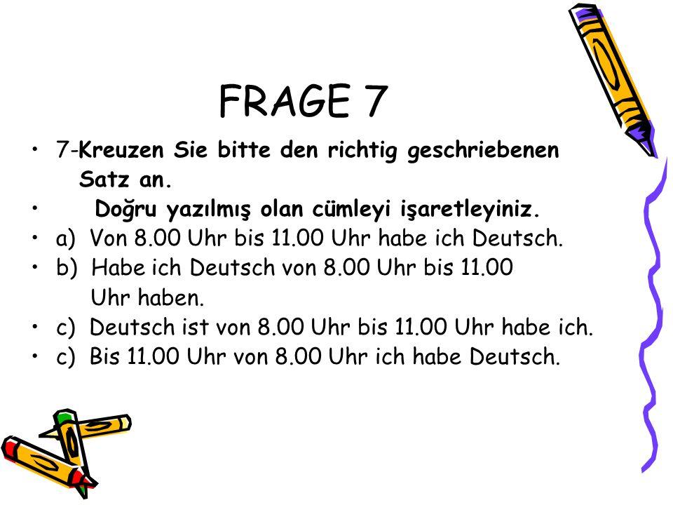 FRAGE 7 7-Kreuzen Sie bitte den richtig geschriebenen Satz an. Doğru yazılmış olan cümleyi işaretleyiniz. a) Von 8.00 Uhr bis 11.00 Uhr habe ich Deuts