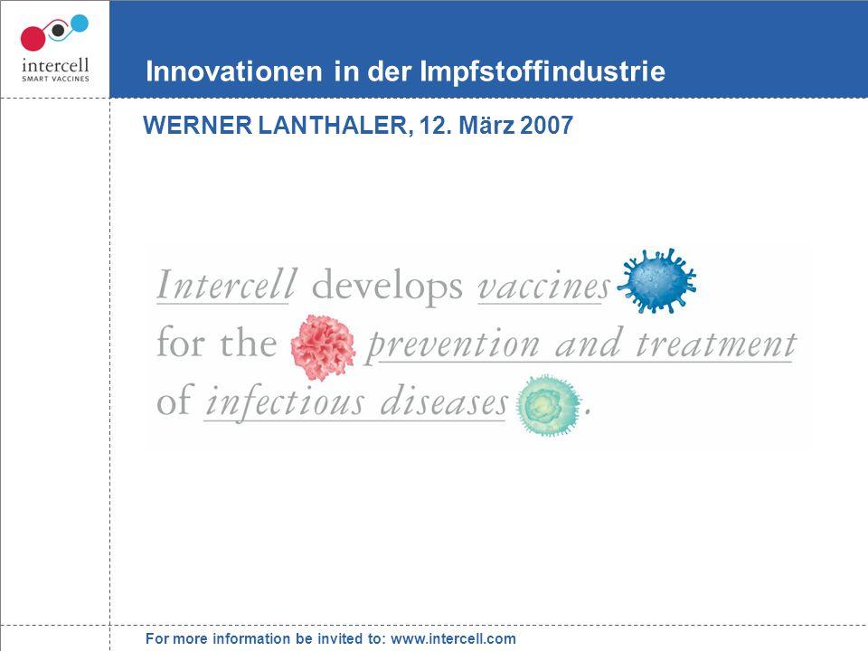 For more information be invited to: www.intercell.com Innovationen in der Impfstoffindustrie WERNER LANTHALER, 12.