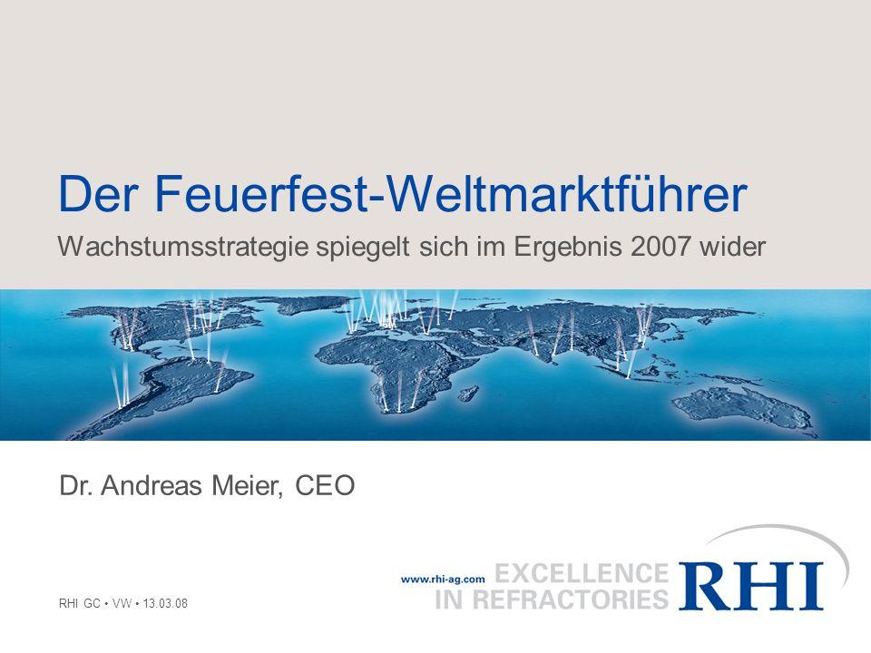 Der Feuerfest-Weltmarktführer Wachstumsstrategie spiegelt sich im Ergebnis 2007 wider RHI GC VW 13.03.08 Dr. Andreas Meier, CEO