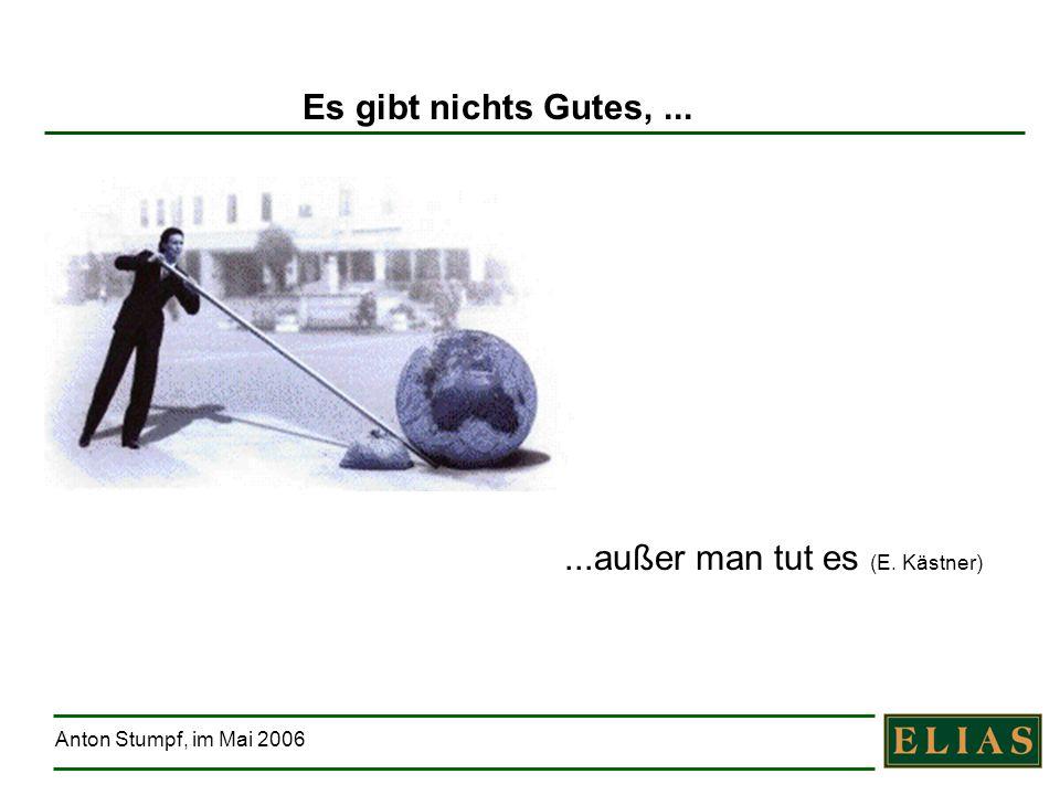 Anton Stumpf, im Mai 2006 Es gibt nichts Gutes,... Bewegen wir was !!...außer man tut es (E. Kästner)
