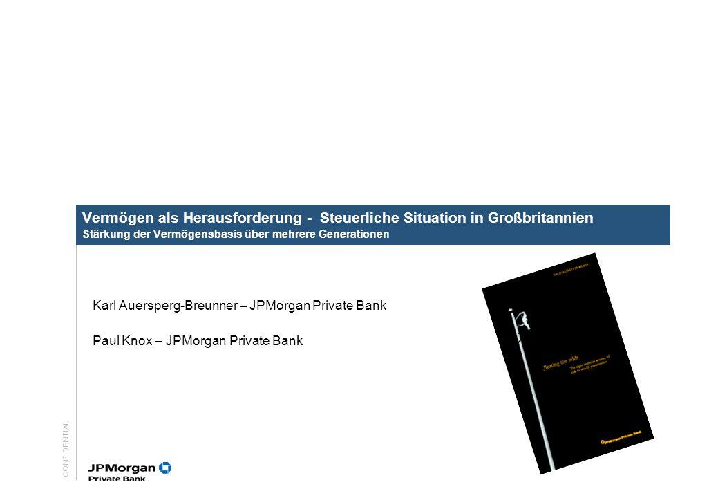 CONFIDENTIAL Vermögen als Herausforderung - Steuerliche Situation in Großbritannien Stärkung der Vermögensbasis über mehrere Generationen Karl Auersperg-Breunner – JPMorgan Private Bank Paul Knox – JPMorgan Private Bank