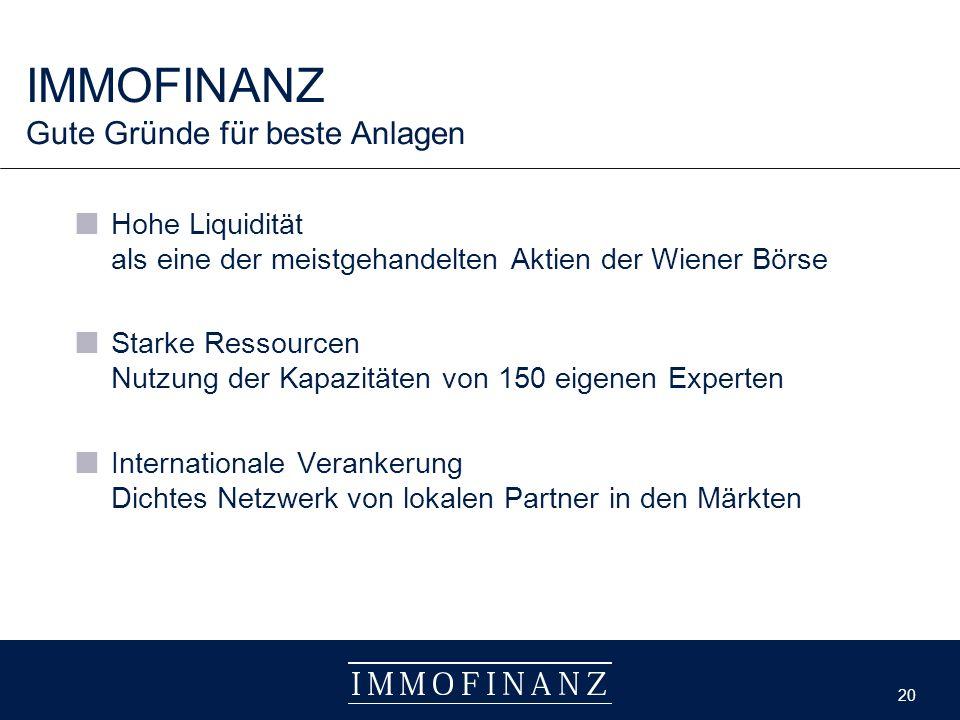 20 Hohe Liquidität als eine der meistgehandelten Aktien der Wiener Börse Starke Ressourcen Nutzung der Kapazitäten von 150 eigenen Experten Internationale Verankerung Dichtes Netzwerk von lokalen Partner in den Märkten IMMOFINANZ Gute Gründe für beste Anlagen