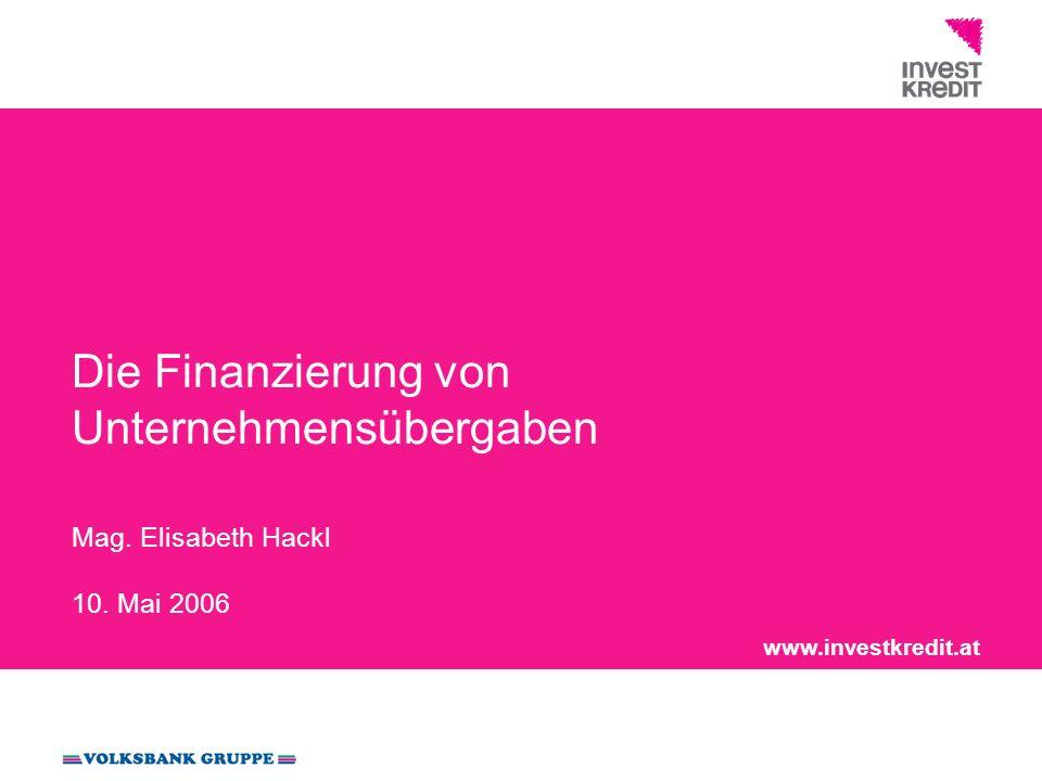 www.investkredit.at Die Finanzierung von Unternehmensübergaben Mag. Elisabeth Hackl 10. Mai 2006