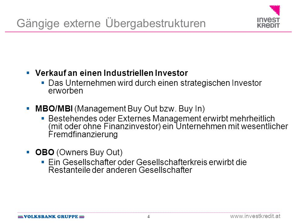 4 www.investkredit.at Gängige externe Übergabestrukturen Verkauf an einen Industriellen Investor Das Unternehmen wird durch einen strategischen Investor erworben MBO/MBI (Management Buy Out bzw.