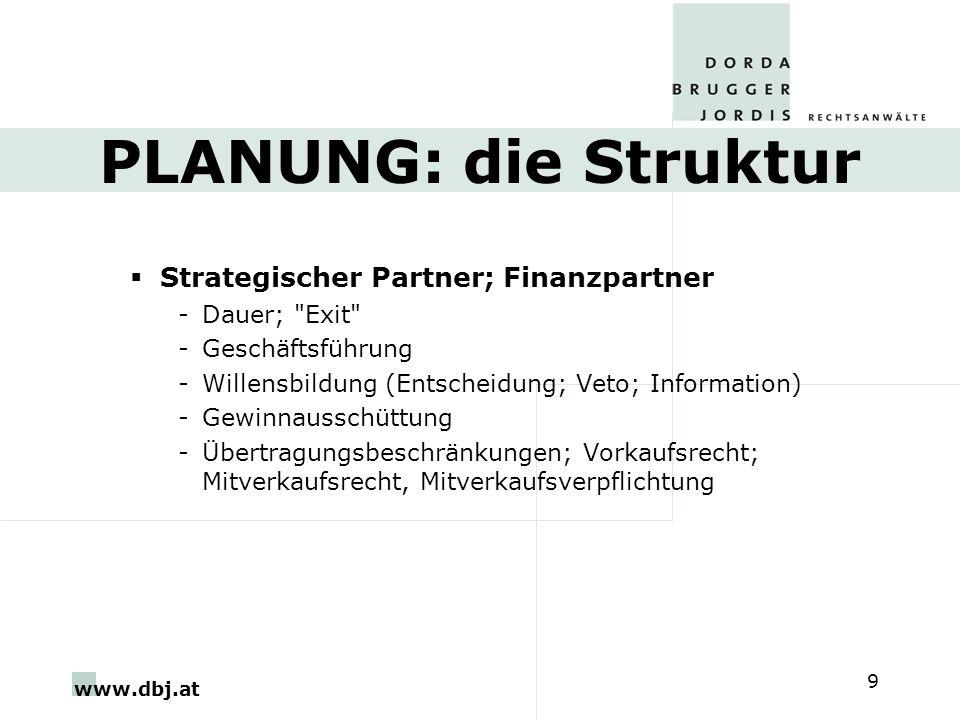 www.dbj.at 9 PLANUNG: die Struktur Strategischer Partner; Finanzpartner -Dauer; Exit -Geschäftsführung -Willensbildung (Entscheidung; Veto; Information) -Gewinnausschüttung -Übertragungsbeschränkungen; Vorkaufsrecht; Mitverkaufsrecht, Mitverkaufsverpflichtung