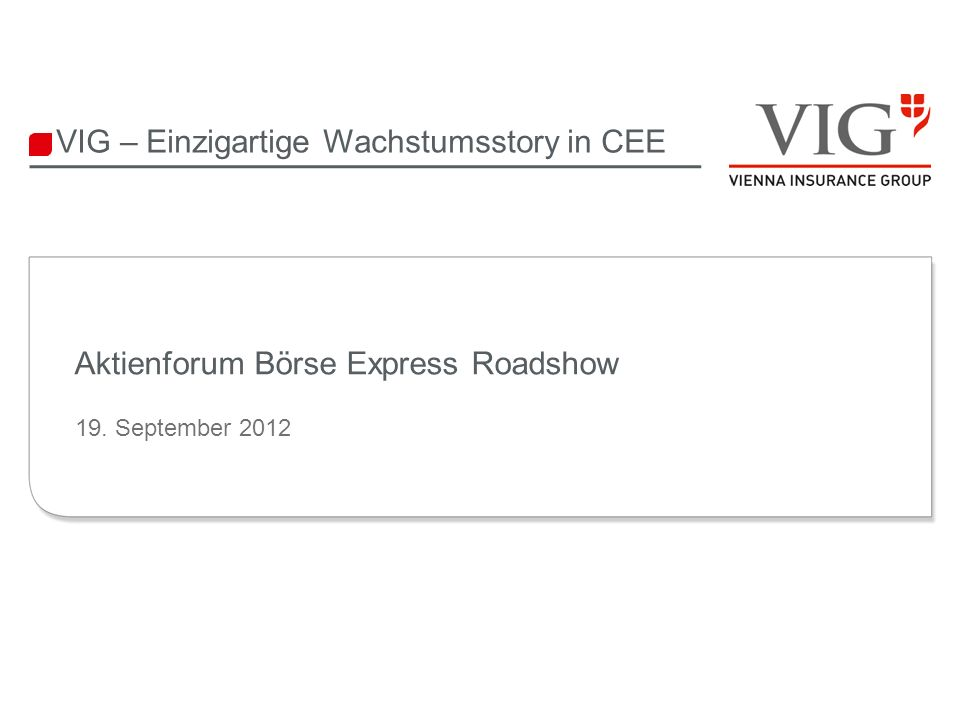 VIG – Einzigartige Wachstumsstory in CEE Aktienforum Börse Express Roadshow 19. September 2012