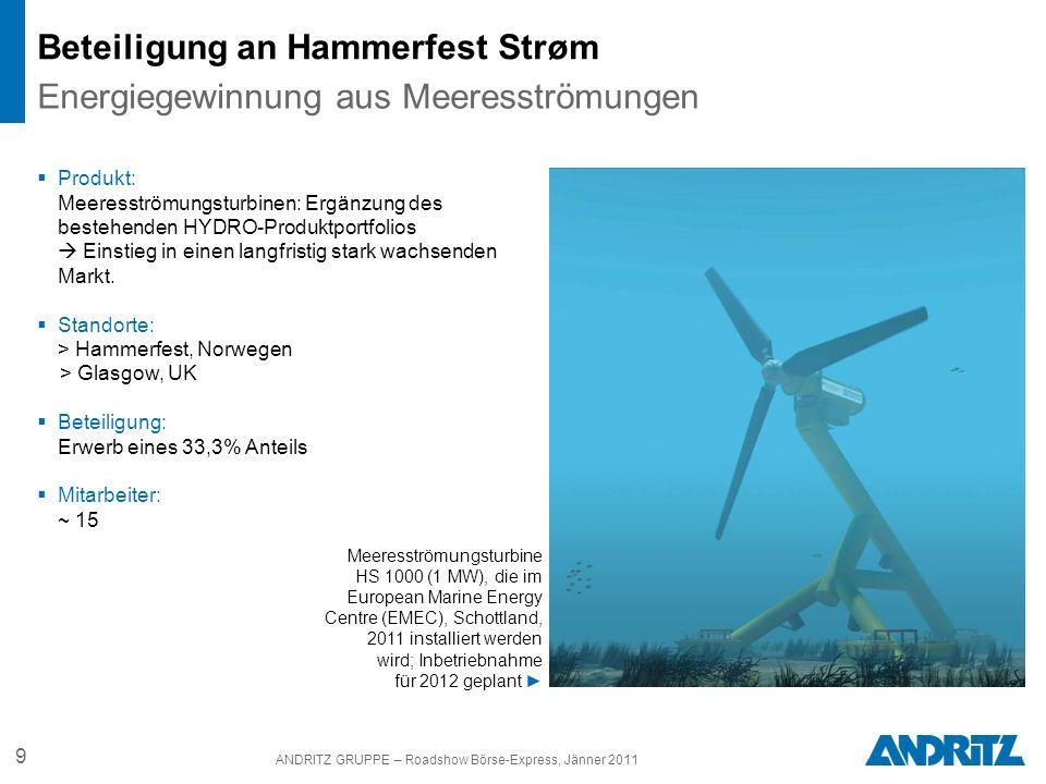 9 ANDRITZ GRUPPE – Roadshow Börse-Express, Jänner 2011 Beteiligung an Hammerfest Strøm Produkt: Meeresströmungsturbinen: Ergänzung des bestehenden HYD