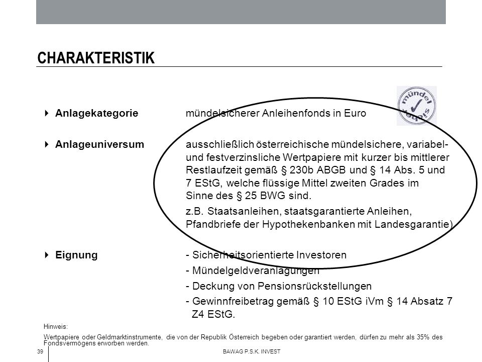 39 BAWAG P.S.K. INVEST CHARAKTERISTIK Anlagekategorie mündelsicherer Anleihenfonds in Euro Anlageuniversum ausschließlich österreichische mündelsicher