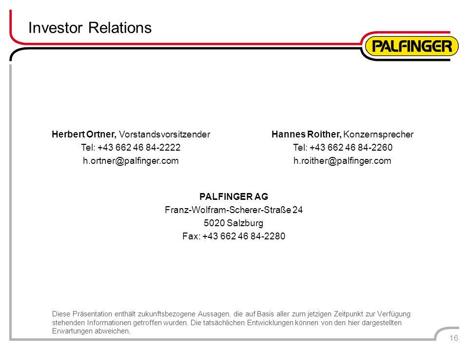 Investor Relations 16 Herbert Ortner, Vorstandsvorsitzender Tel: +43 662 46 84-2222 h.ortner@palfinger.com Hannes Roither, Konzernsprecher Tel: +43 66