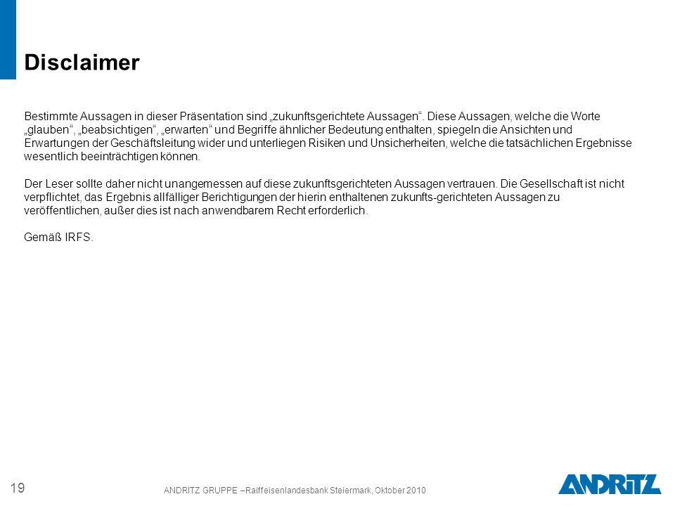 19 ANDRITZ GRUPPE –Raiffeisenlandesbank Steiermark, Oktober 2010 Bestimmte Aussagen in dieser Präsentation sind zukunftsgerichtete Aussagen.