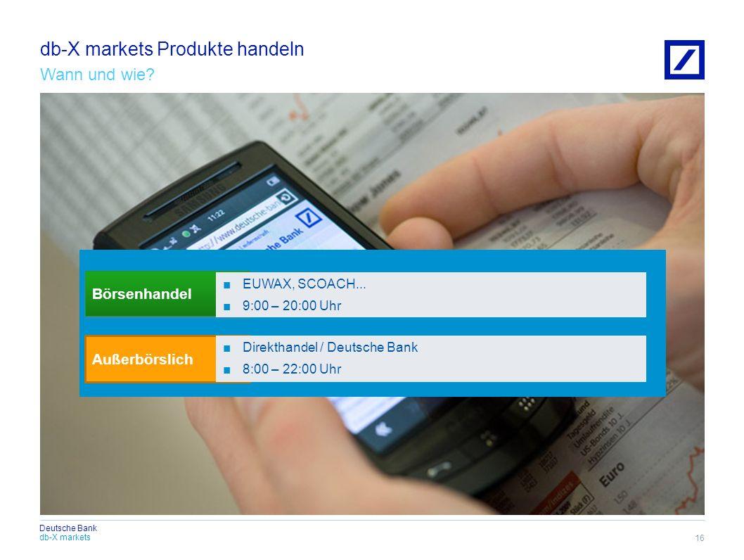 db-X markets Deutsche Bank db-X markets Produkte handeln Wann und wie? 16 Börsenhandel Außerbörslich EUWAX, SCOACH... 9:00 – 20:00 Uhr Direkthandel /