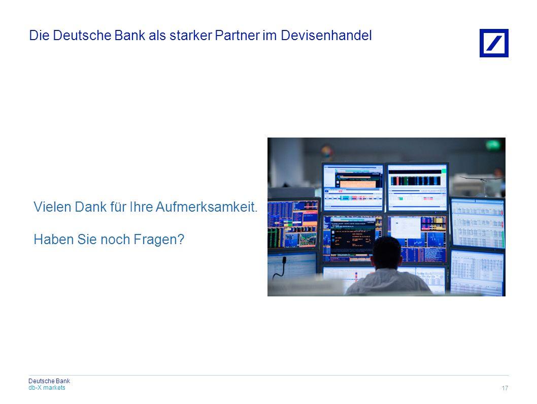 db-X markets Deutsche Bank Die Deutsche Bank als starker Partner im Devisenhandel 17 Vielen Dank für Ihre Aufmerksamkeit. Haben Sie noch Fragen?