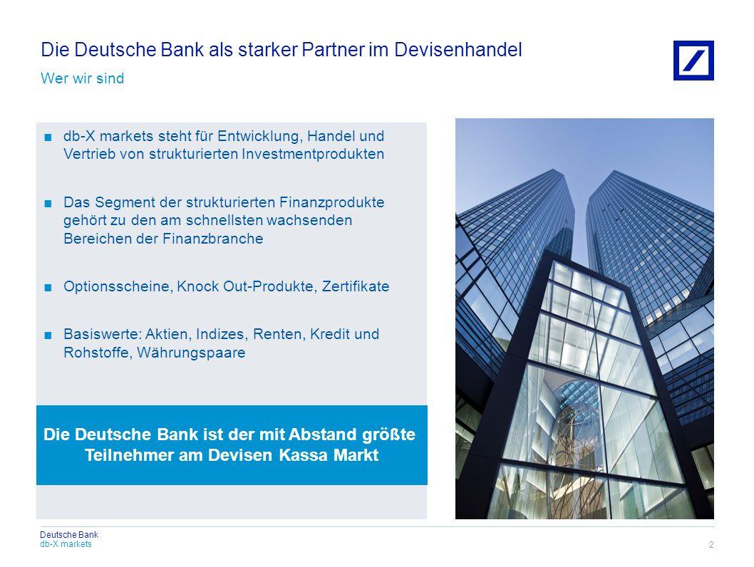 Deutsche Bank Die Deutsche Bank als starker Partner im Devisenhandel Wer wir sind 2 db-X markets steht für Entwicklung, Handel und Vertrieb von strukt